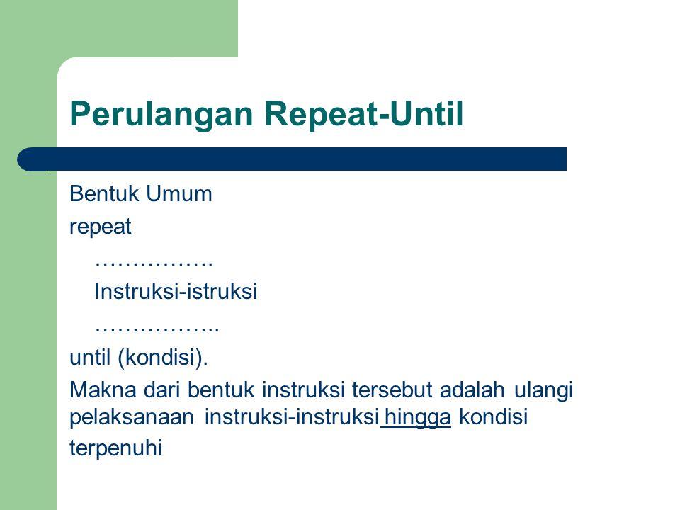 Perulangan Repeat-Until Bentuk Umum repeat ……………. Instruksi-istruksi …………….. until (kondisi). Makna dari bentuk instruksi tersebut adalah ulangi pelak
