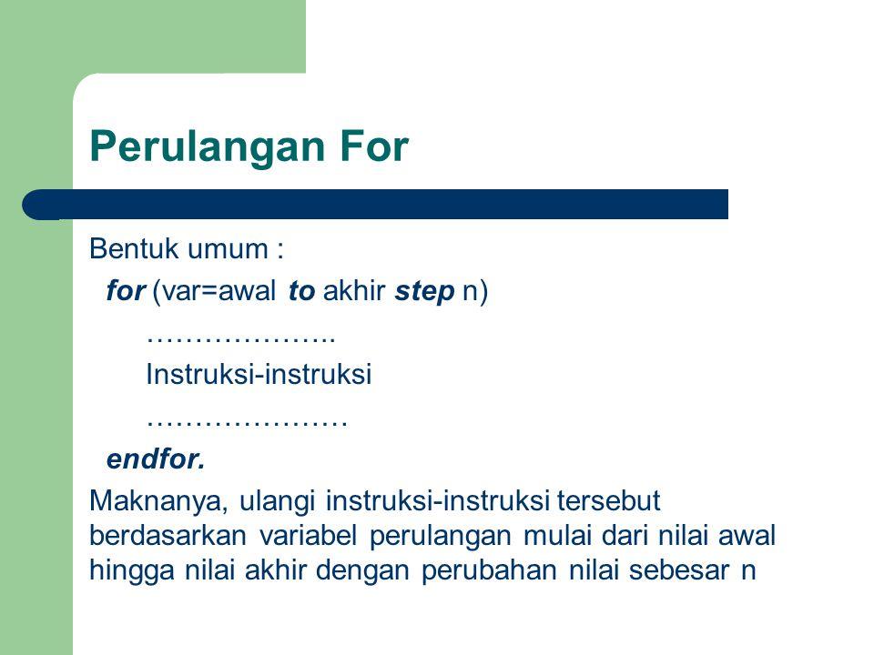 Perulangan For Bentuk umum : for (var=awal to akhir step n) ……………….. Instruksi-instruksi ………………… endfor. Maknanya, ulangi instruksi-instruksi tersebut