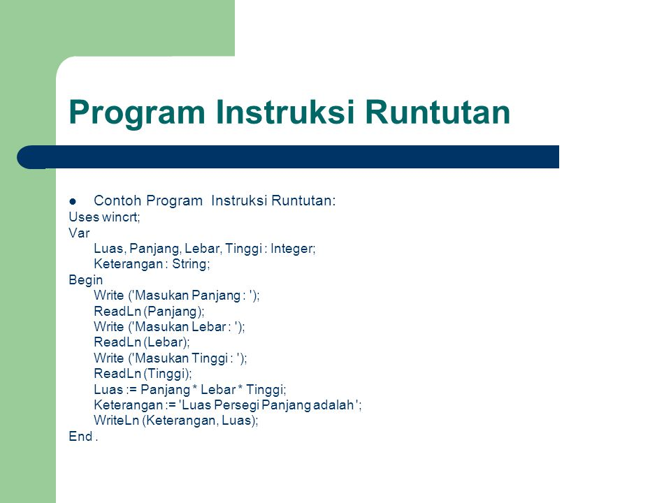 Program Instruksi Runtutan Contoh Program Instruksi Runtutan: Uses wincrt; Var Luas, Panjang, Lebar, Tinggi : Integer; Keterangan : String; Begin Writ