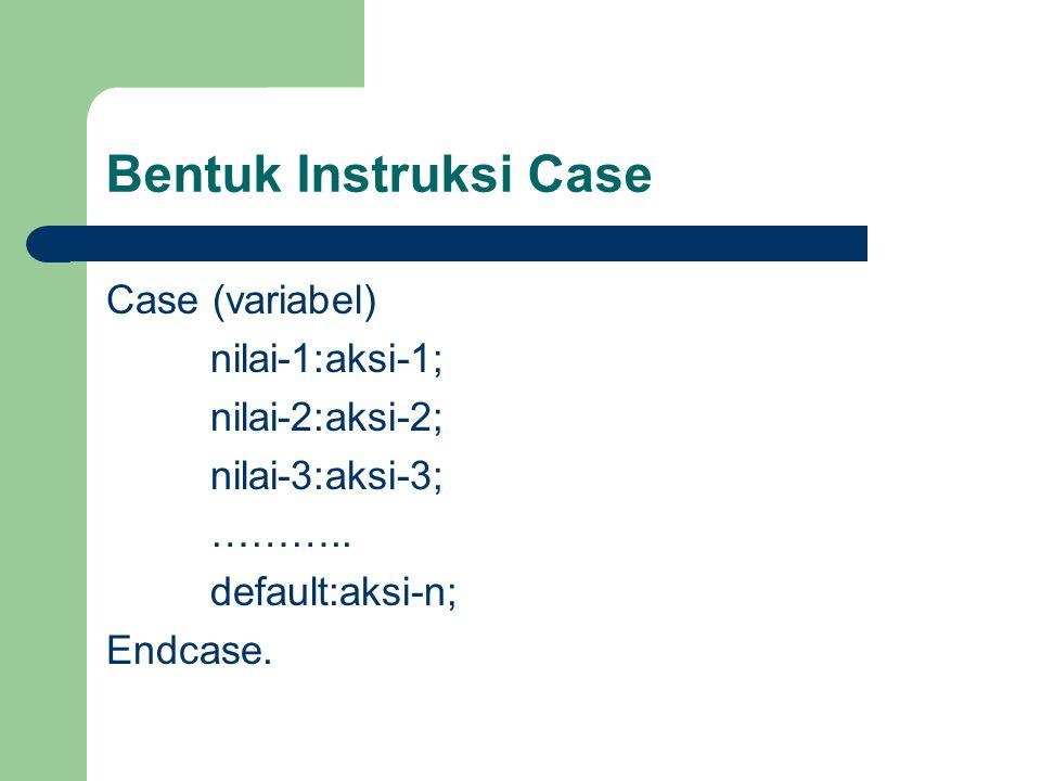 Bentuk Instruksi Case Case (variabel) nilai-1:aksi-1; nilai-2:aksi-2; nilai-3:aksi-3; ……….. default:aksi-n; Endcase.