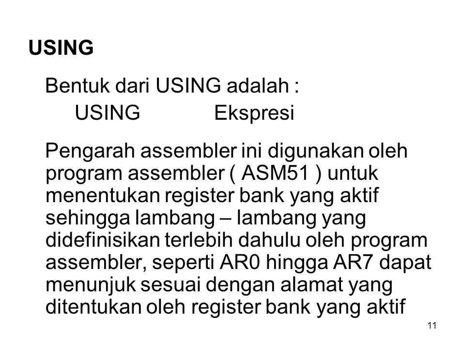 11 USING Bentuk dari USING adalah : USINGEkspresi Pengarah assembler ini digunakan oleh program assembler ( ASM51 ) untuk menentukan register bank yang aktif sehingga lambang – lambang yang didefinisikan terlebih dahulu oleh program assembler, seperti AR0 hingga AR7 dapat menunjuk sesuai dengan alamat yang ditentukan oleh register bank yang aktif