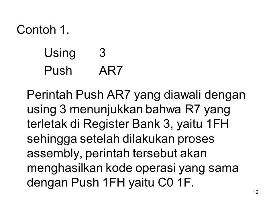 12 Contoh 1. Using3 PushAR7 Perintah Push AR7 yang diawali dengan using 3 menunjukkan bahwa R7 yang terletak di Register Bank 3, yaitu 1FH sehingga se