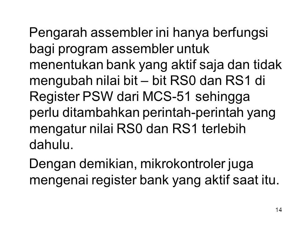 14 Pengarah assembler ini hanya berfungsi bagi program assembler untuk menentukan bank yang aktif saja dan tidak mengubah nilai bit – bit RS0 dan RS1 di Register PSW dari MCS-51 sehingga perlu ditambahkan perintah-perintah yang mengatur nilai RS0 dan RS1 terlebih dahulu.