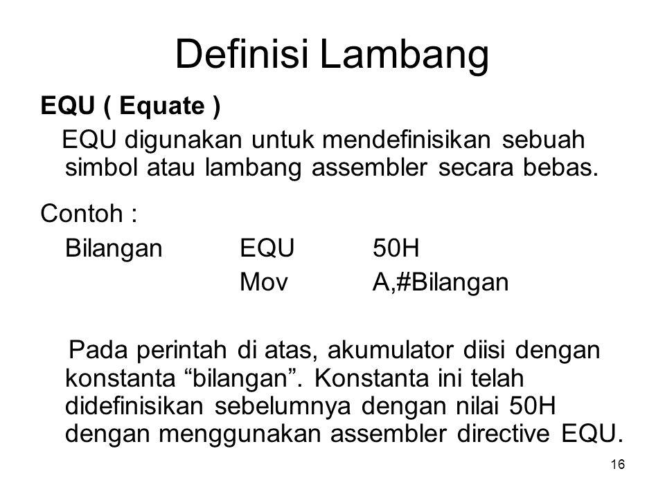 16 Definisi Lambang EQU ( Equate ) EQU digunakan untuk mendefinisikan sebuah simbol atau lambang assembler secara bebas. Contoh : Bilangan EQU 50H Mov