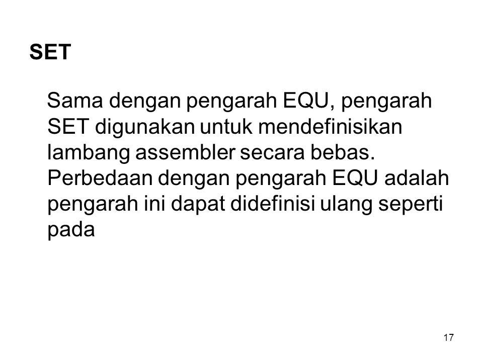 17 SET Sama dengan pengarah EQU, pengarah SET digunakan untuk mendefinisikan lambang assembler secara bebas. Perbedaan dengan pengarah EQU adalah peng