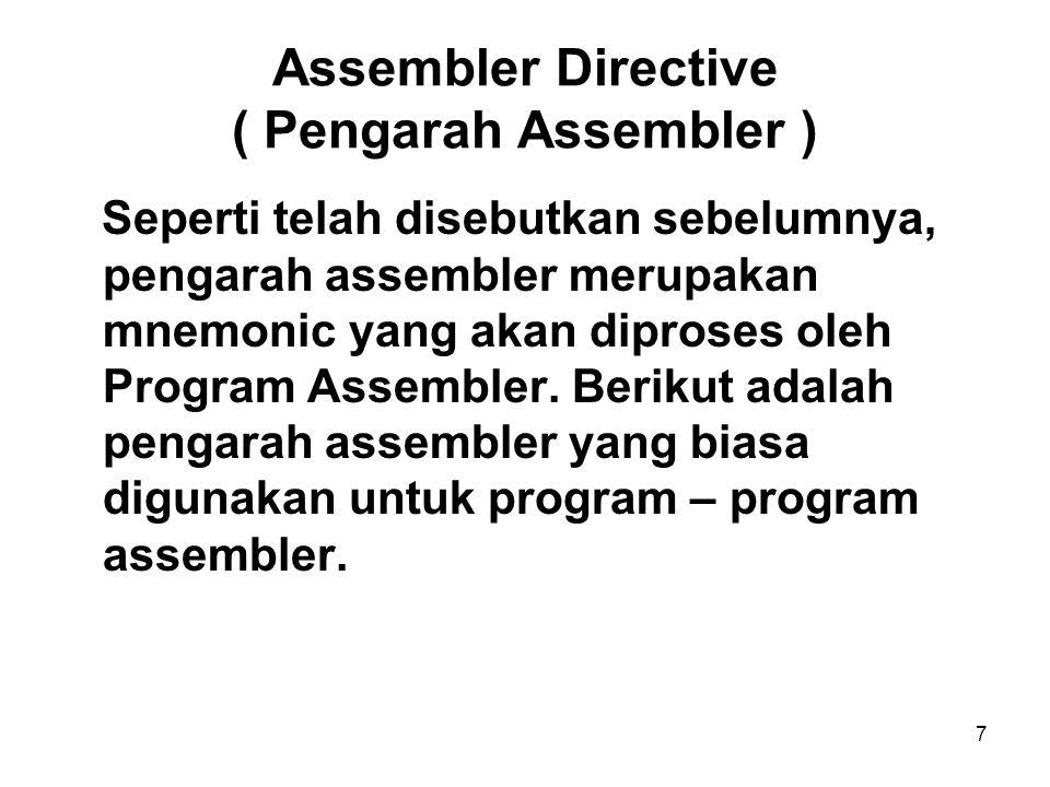 7 Assembler Directive ( Pengarah Assembler ) Seperti telah disebutkan sebelumnya, pengarah assembler merupakan mnemonic yang akan diproses oleh Program Assembler.