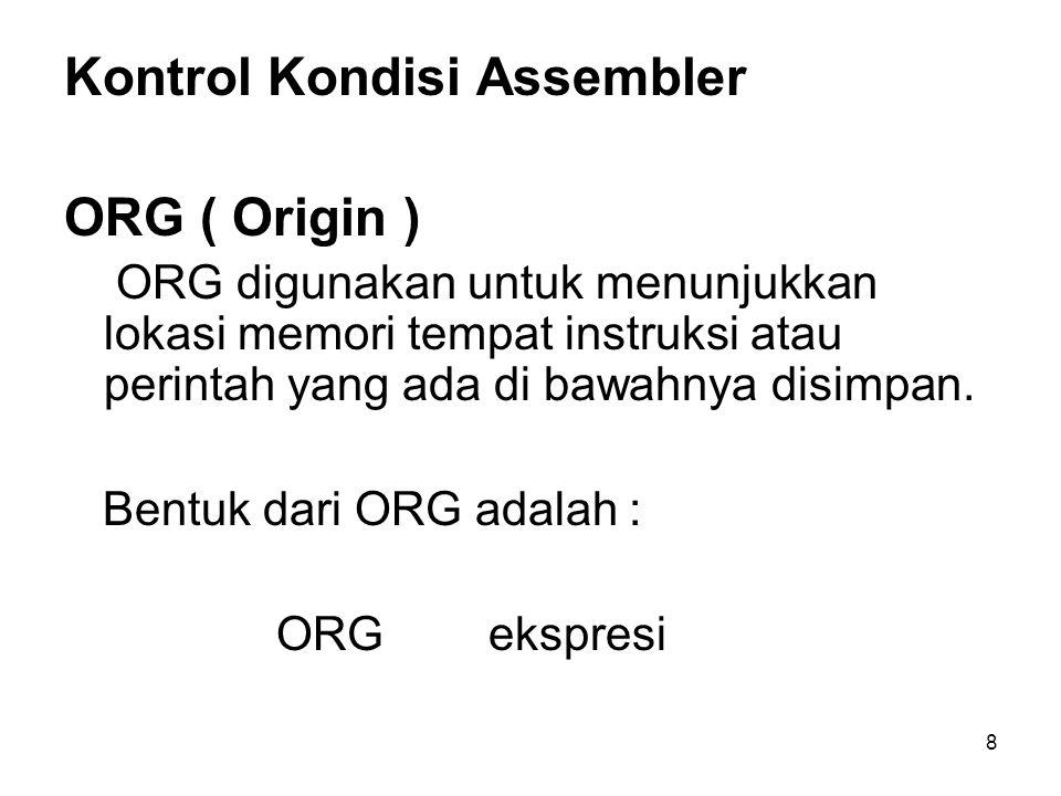 8 Kontrol Kondisi Assembler ORG ( Origin ) ORG digunakan untuk menunjukkan lokasi memori tempat instruksi atau perintah yang ada di bawahnya disimpan.