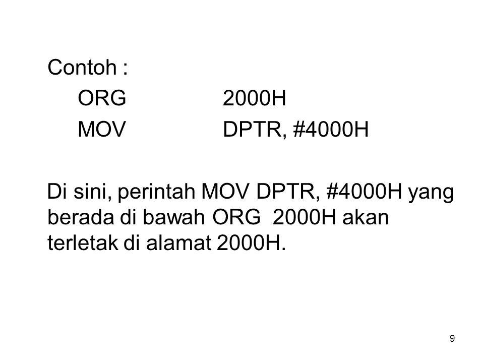 9 Contoh : ORG2000H MOVDPTR, #4000H Di sini, perintah MOV DPTR, #4000H yang berada di bawah ORG 2000H akan terletak di alamat 2000H.