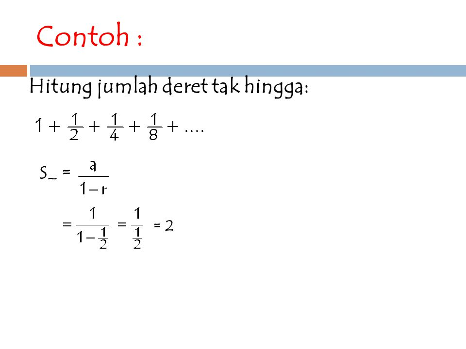 Hitunglah dari deret geometri tak hingga: 27, 9, 3,... Jawab: S ~ =