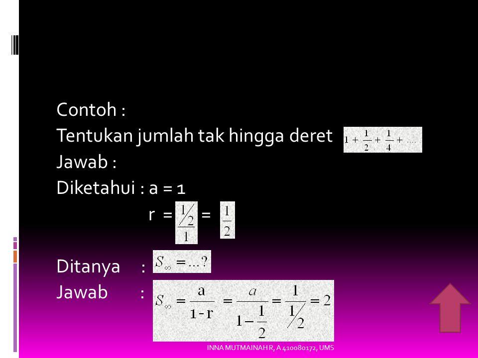Contoh : Tentukan jumlah tak hingga deret Jawab : Diketahui : a = 1 r = = Ditanya : Jawab : INNA MUTMAINAH R, A 410080172, UMS