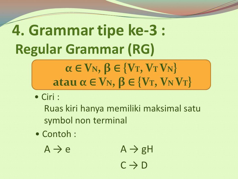 4. Grammar tipe ke-3 : Regular Grammar (RG) Ciri : α ∈ V N, β ∈ {V T, V T V N } atau α ∈ V N, β ∈ {V T, V N V T } Ruas kiri hanya memiliki maksimal sa