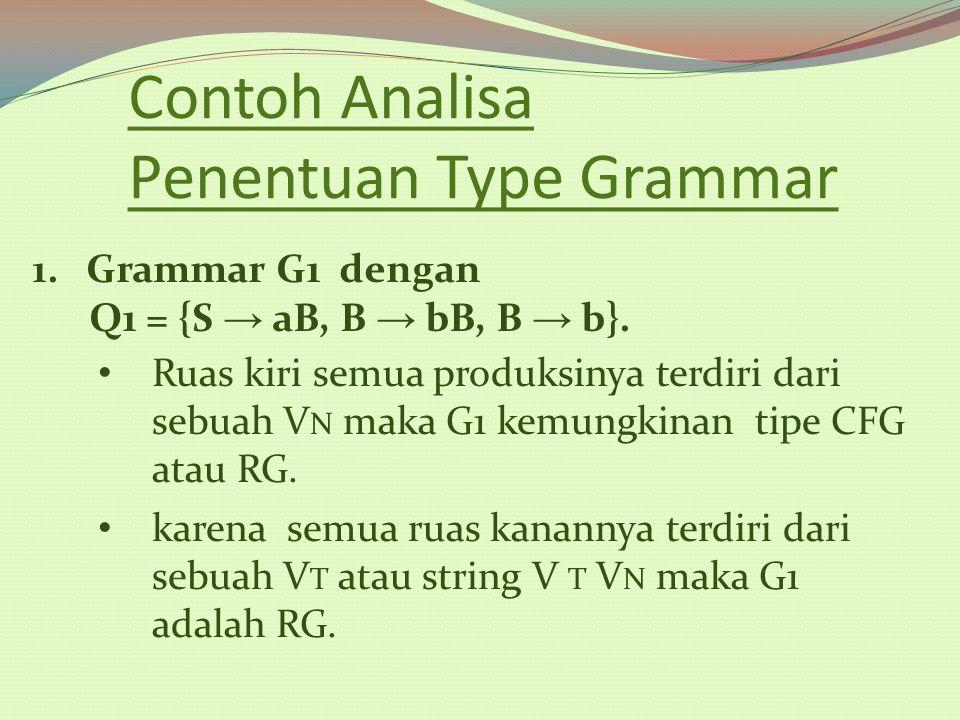 Contoh Analisa Penentuan Type Grammar 1.Grammar G1 dengan Q1 = {S → aB, B → bB, B → b}. Ruas kiri semua produksinya terdiri dari sebuah V N maka G1 ke