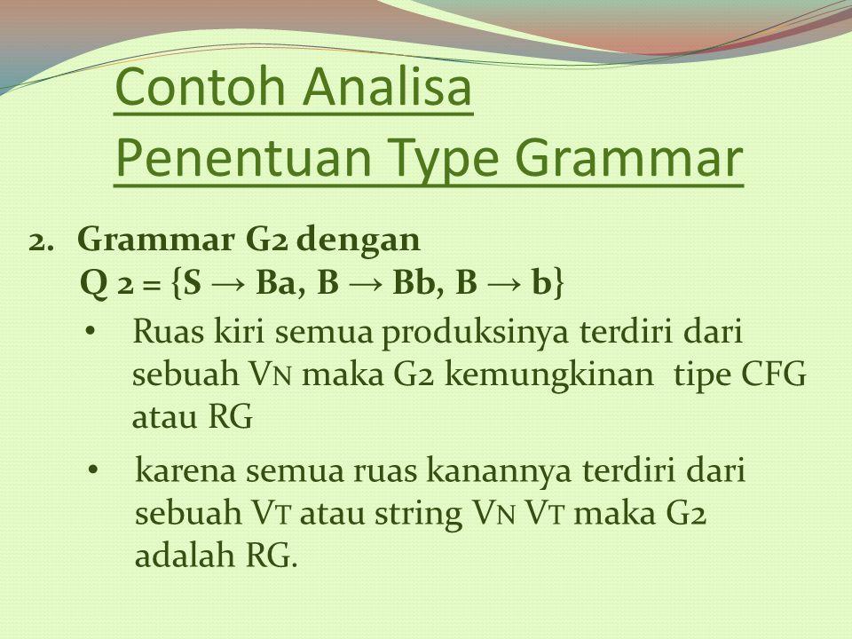 Contoh Analisa Penentuan Type Grammar 2.Grammar G2 dengan Q 2 = {S → Ba, B → Bb, B → b} Ruas kiri semua produksinya terdiri dari sebuah V N maka G2 ke