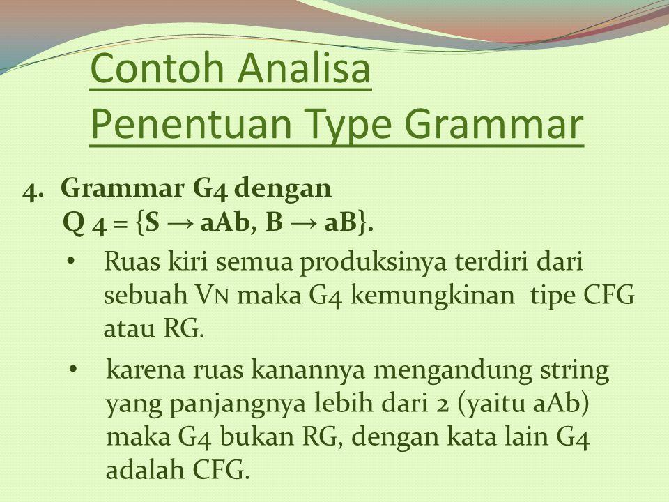 Contoh Analisa Penentuan Type Grammar 4.Grammar G4 dengan Q 4 = {S → aAb, B → aB}. Ruas kiri semua produksinya terdiri dari sebuah V N maka G4 kemungk