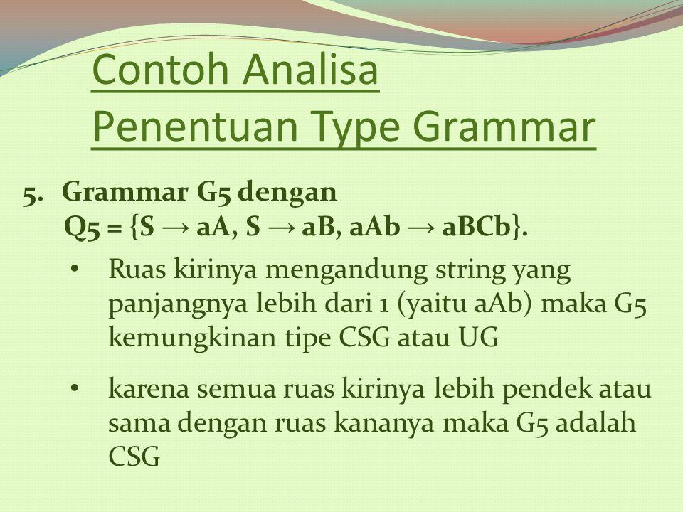 Contoh Analisa Penentuan Type Grammar 5.Grammar G5 dengan Q5 = {S → aA, S → aB, aAb → aBCb}. Ruas kirinya mengandung string yang panjangnya lebih dari