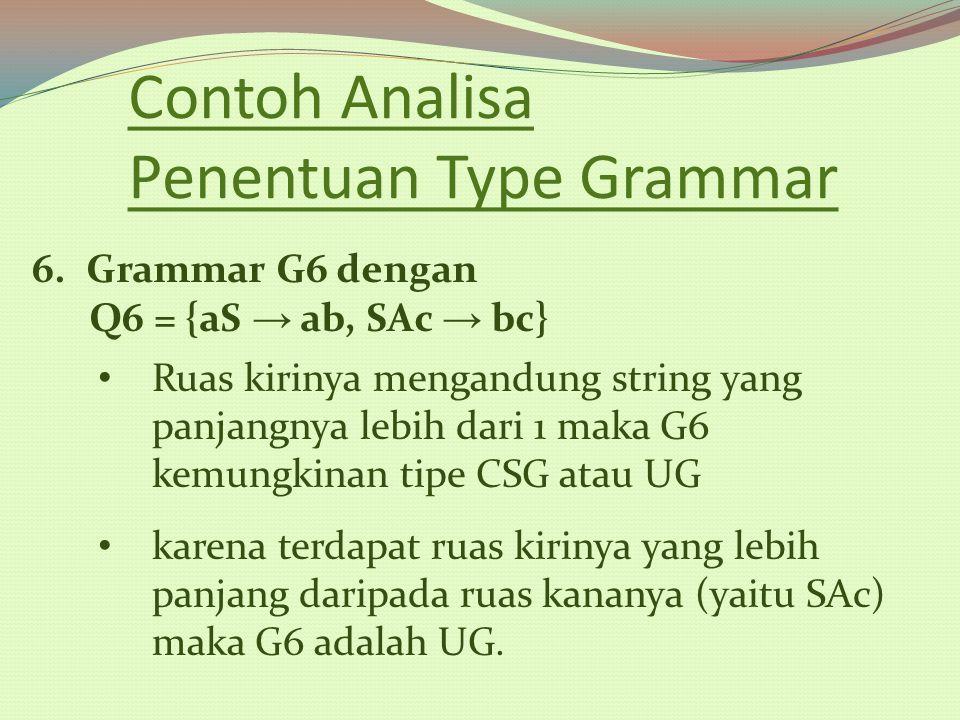 Contoh Analisa Penentuan Type Grammar 6.Grammar G6 dengan Q6 = {aS → ab, SAc → bc} Ruas kirinya mengandung string yang panjangnya lebih dari 1 maka G6