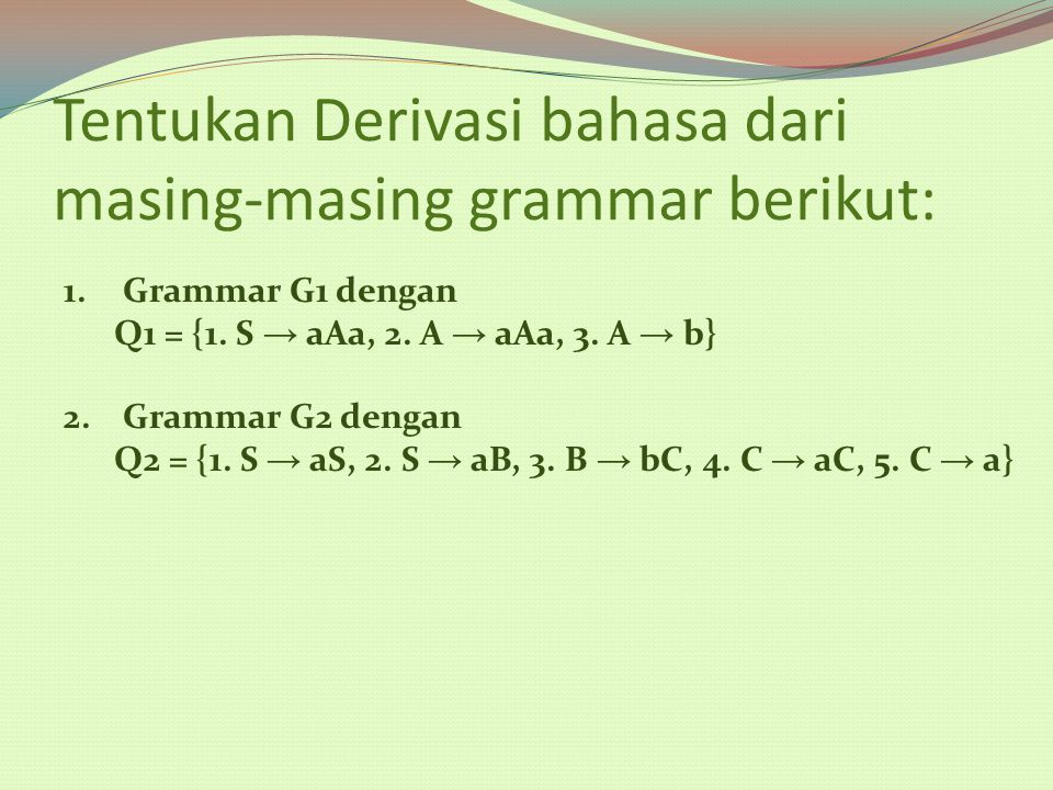 Tentukan Derivasi bahasa dari masing-masing grammar berikut: 1.Grammar G1 dengan Q1 = {1. S → aAa, 2. A → aAa, 3. A → b} 2.Grammar G2 dengan Q2 = {1.