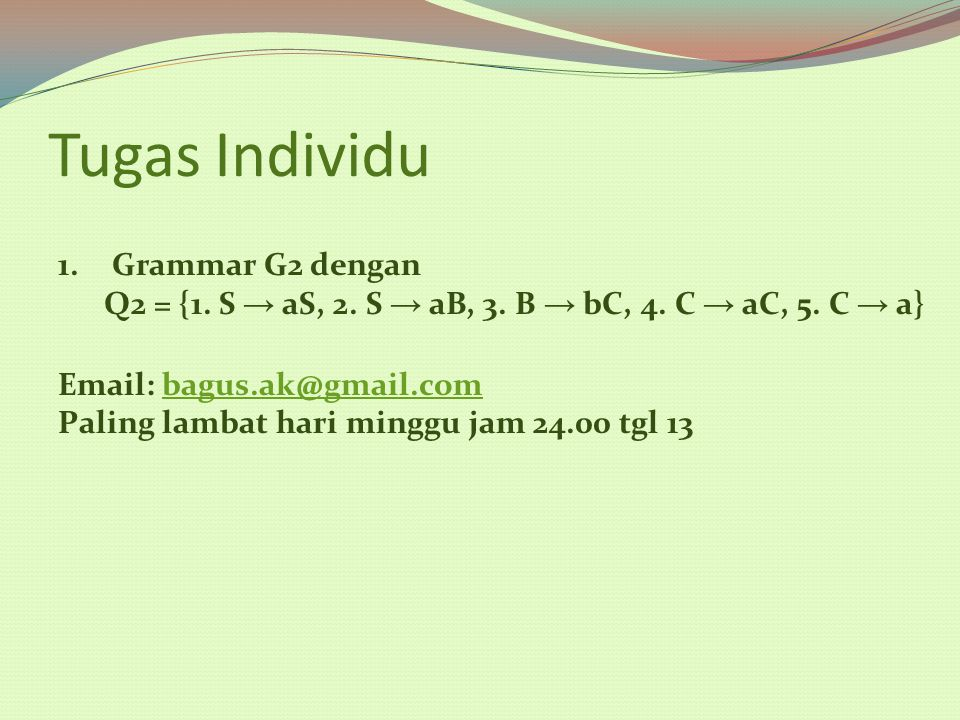 Tugas Individu 1.Grammar G2 dengan Q2 = {1. S → aS, 2. S → aB, 3. B → bC, 4. C → aC, 5. C → a} Email: bagus.ak@gmail.combagus.ak@gmail.com Paling lamb