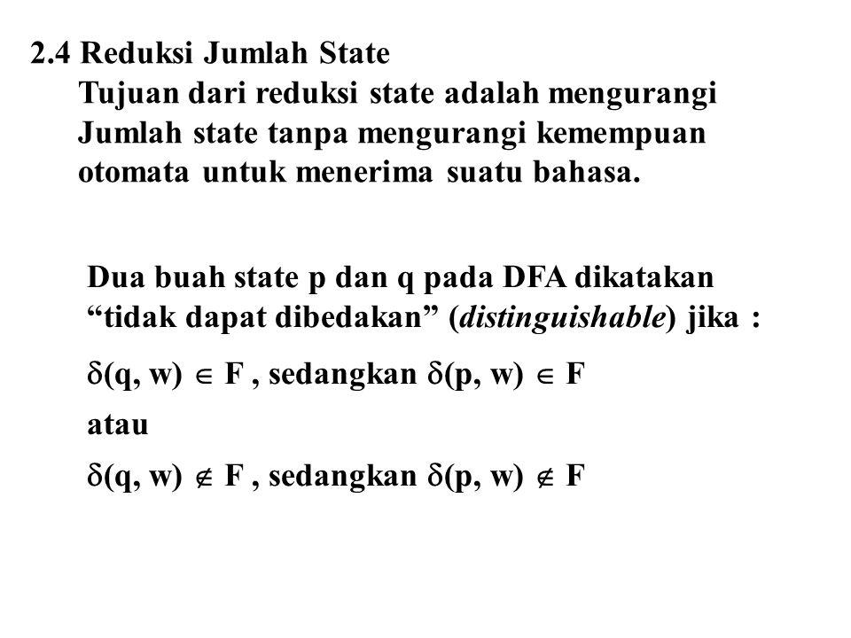 2.4 Reduksi Jumlah State Tujuan dari reduksi state adalah mengurangi Jumlah state tanpa mengurangi kemempuan otomata untuk menerima suatu bahasa. Dua