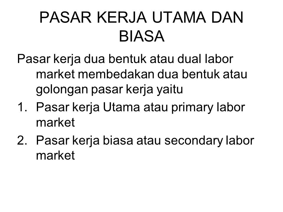 PASAR KERJA UTAMA DAN BIASA Pasar kerja dua bentuk atau dual labor market membedakan dua bentuk atau golongan pasar kerja yaitu 1.Pasar kerja Utama at