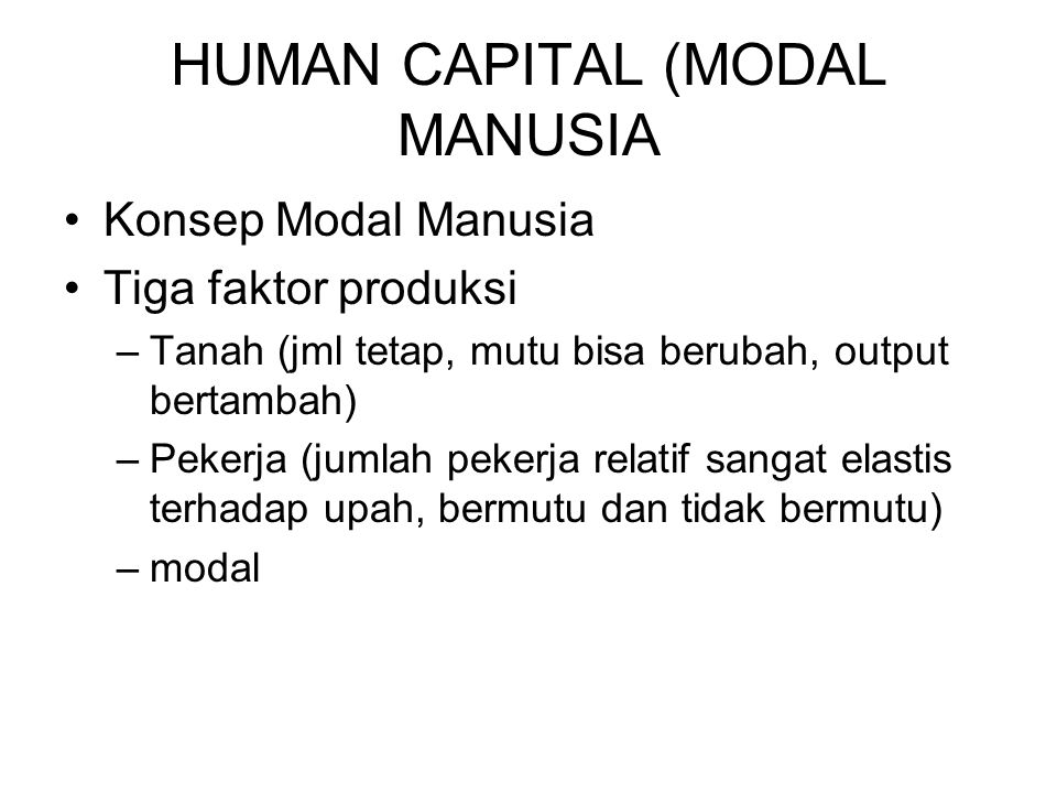 HUMAN CAPITAL (MODAL MANUSIA Konsep Modal Manusia Tiga faktor produksi –Tanah (jml tetap, mutu bisa berubah, output bertambah) –Pekerja (jumlah pekerj
