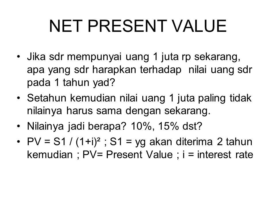 NET PRESENT VALUE Jika sdr mempunyai uang 1 juta rp sekarang, apa yang sdr harapkan terhadap nilai uang sdr pada 1 tahun yad? Setahun kemudian nilai u