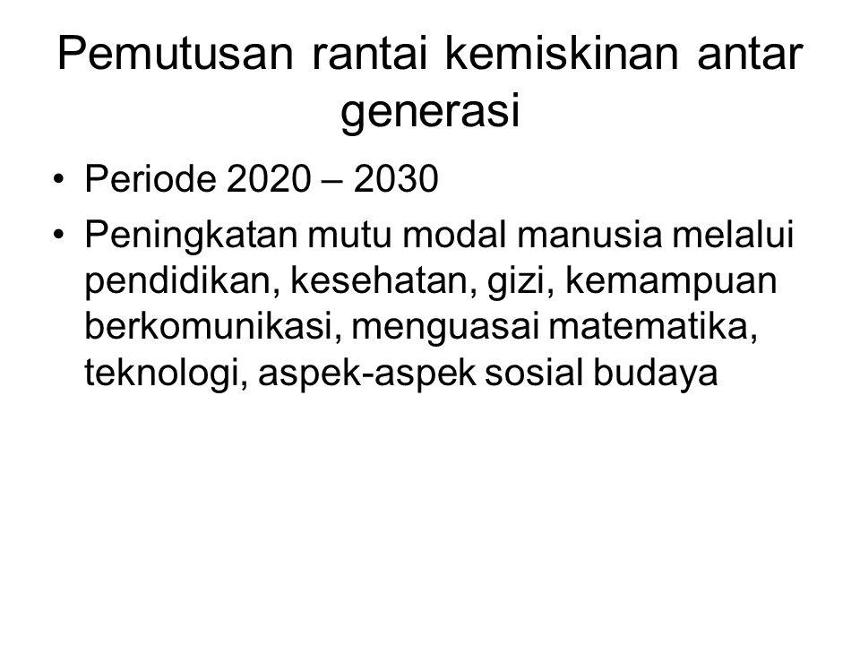 Pemutusan rantai kemiskinan antar generasi Periode 2020 – 2030 Peningkatan mutu modal manusia melalui pendidikan, kesehatan, gizi, kemampuan berkomunikasi, menguasai matematika, teknologi, aspek-aspek sosial budaya