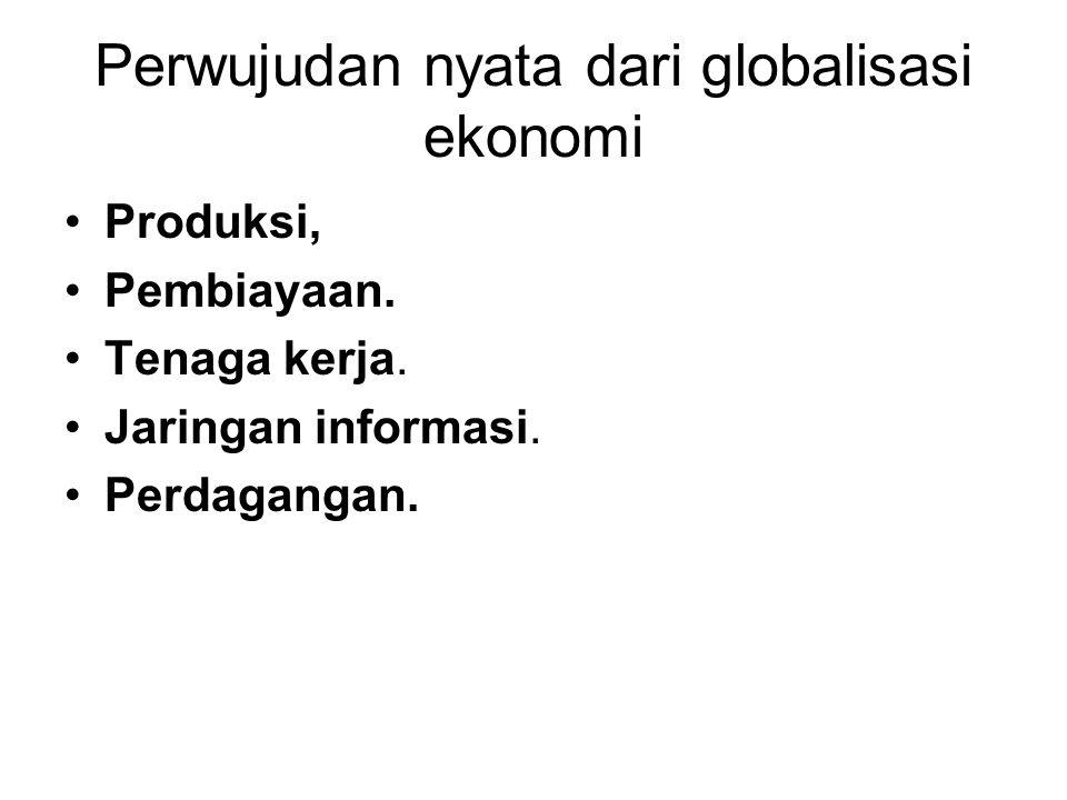 Perwujudan nyata dari globalisasi ekonomi Produksi, Pembiayaan. Tenaga kerja. Jaringan informasi. Perdagangan.
