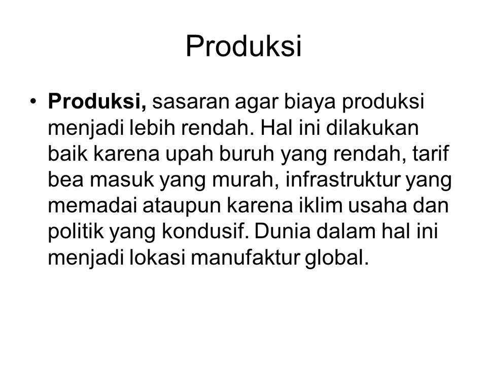 Produksi Produksi, sasaran agar biaya produksi menjadi lebih rendah. Hal ini dilakukan baik karena upah buruh yang rendah, tarif bea masuk yang murah,