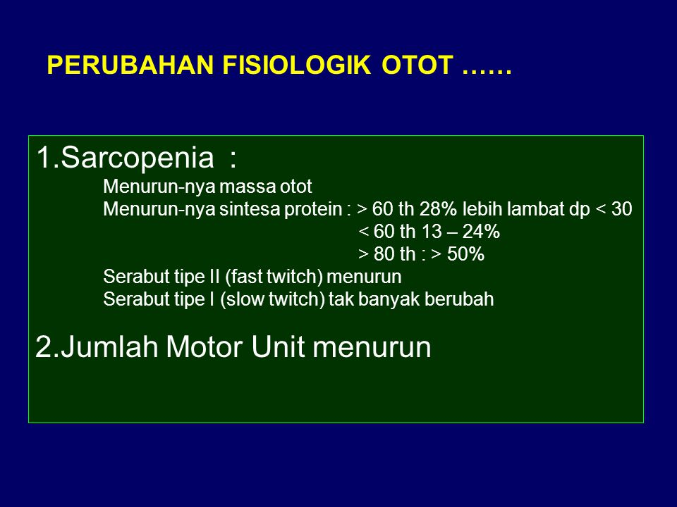 PERUBAHAN FISIOLOGIK OTOT …… 1.Sarcopenia : Menurun-nya massa otot Menurun-nya sintesa protein : > 60 th 28% lebih lambat dp 80 th : > 50% Serabut tip