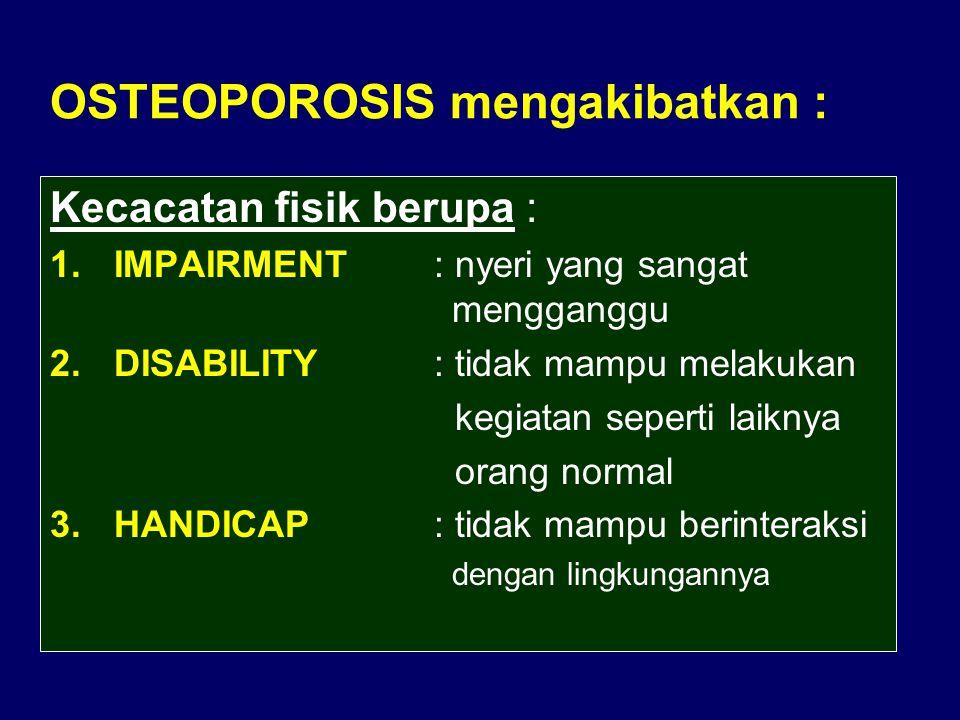 OSTEOPOROSIS mengakibatkan : Kecacatan fisik berupa : 1.IMPAIRMENT: nyeri yang sangat mengganggu 2.DISABILITY: tidak mampu melakukan kegiatan seperti