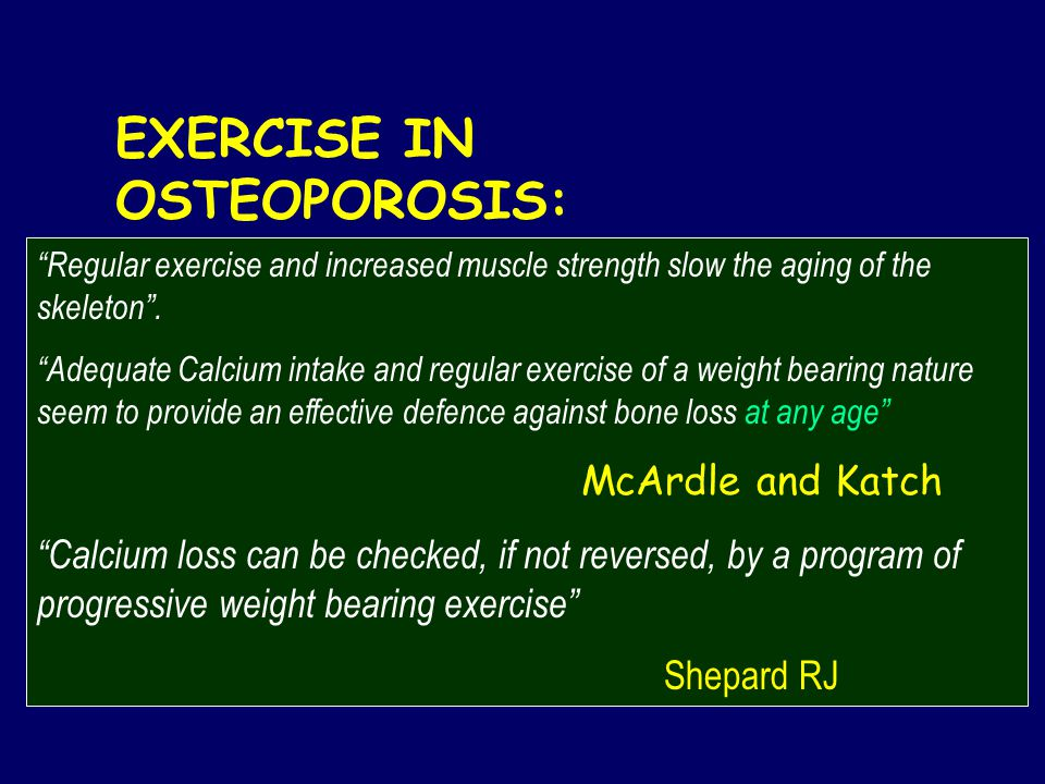 EXERCISE IN OSTEOPOROSIS: Regular exercise and increased muscle strength slow the aging of the skeleton .