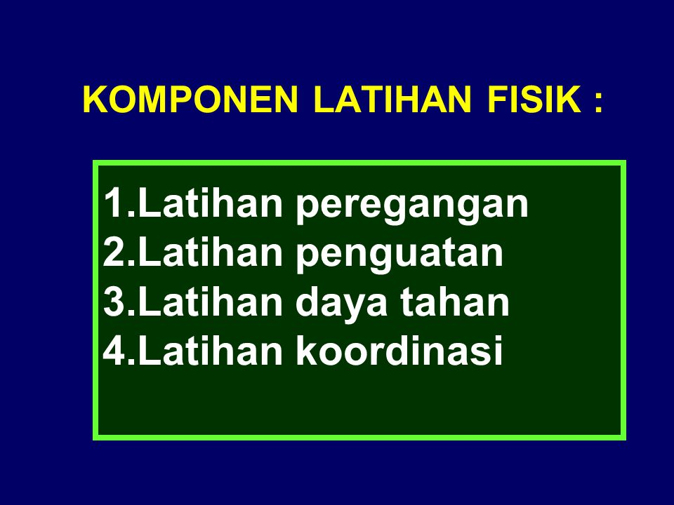 KOMPONEN LATIHAN FISIK : 1.Latihan peregangan 2.Latihan penguatan 3.Latihan daya tahan 4.Latihan koordinasi
