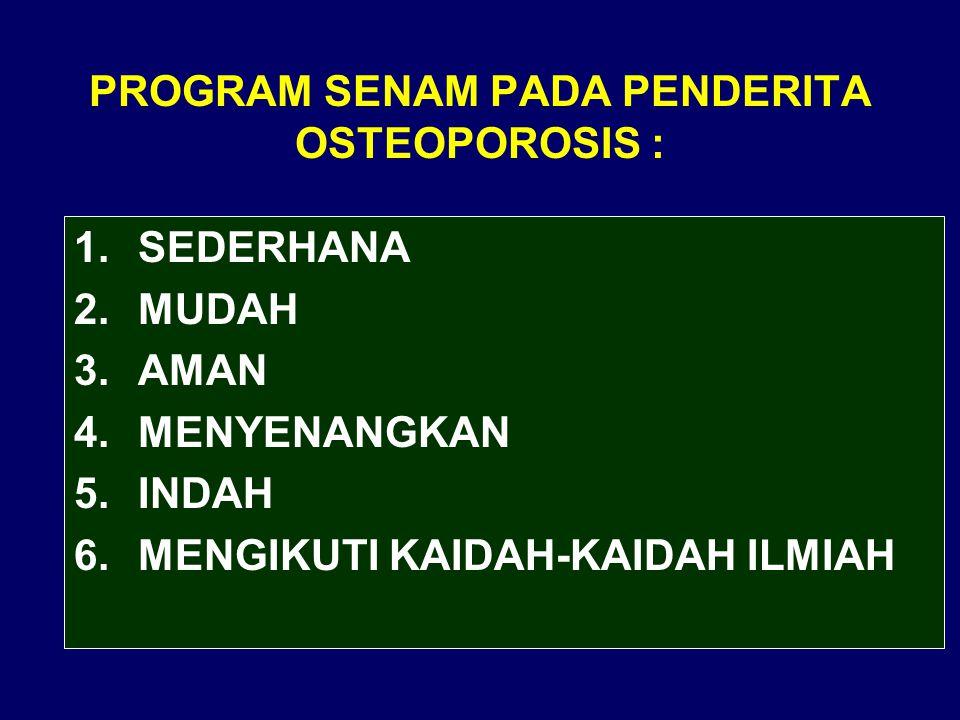 PROGRAM SENAM PADA PENDERITA OSTEOPOROSIS : 1.SEDERHANA 2.MUDAH 3.AMAN 4.MENYENANGKAN 5.INDAH 6.MENGIKUTI KAIDAH-KAIDAH ILMIAH