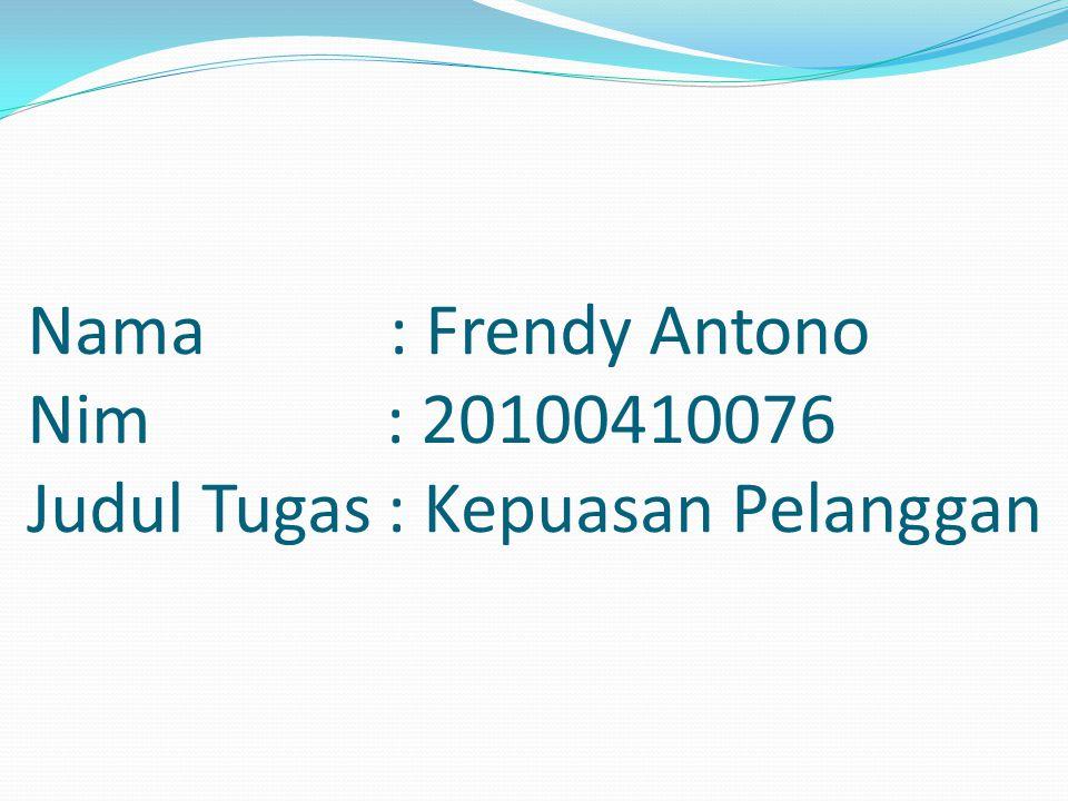 Nama : Frendy Antono Nim : 20100410076 Judul Tugas : Kepuasan Pelanggan