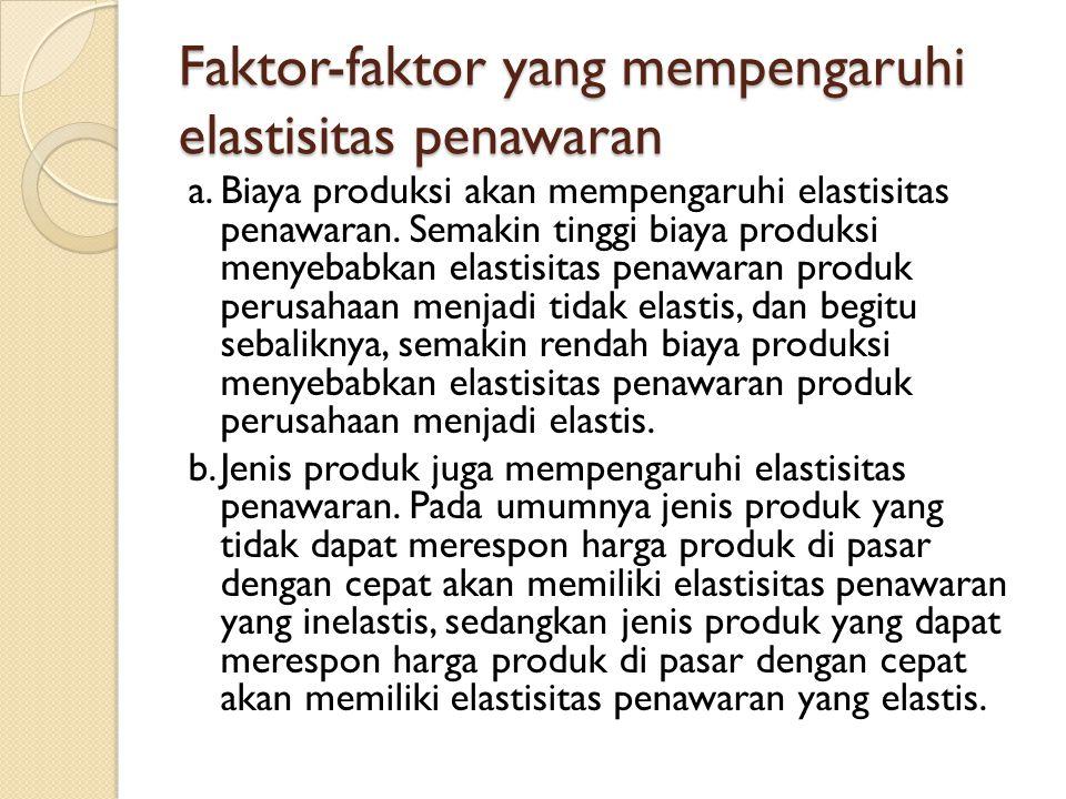 Faktor-faktor yang mempengaruhi elastisitas penawaran a.Biaya produksi akan mempengaruhi elastisitas penawaran. Semakin tinggi biaya produksi menyebab