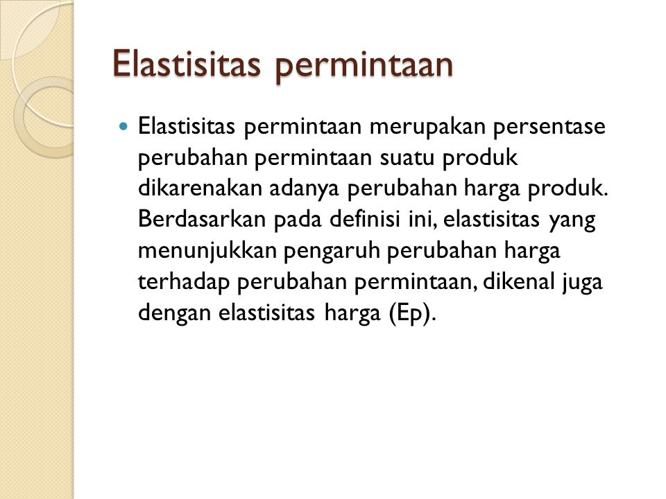 Elastisitas permintaan Elastisitas permintaan merupakan persentase perubahan permintaan suatu produk dikarenakan adanya perubahan harga produk. Berdas