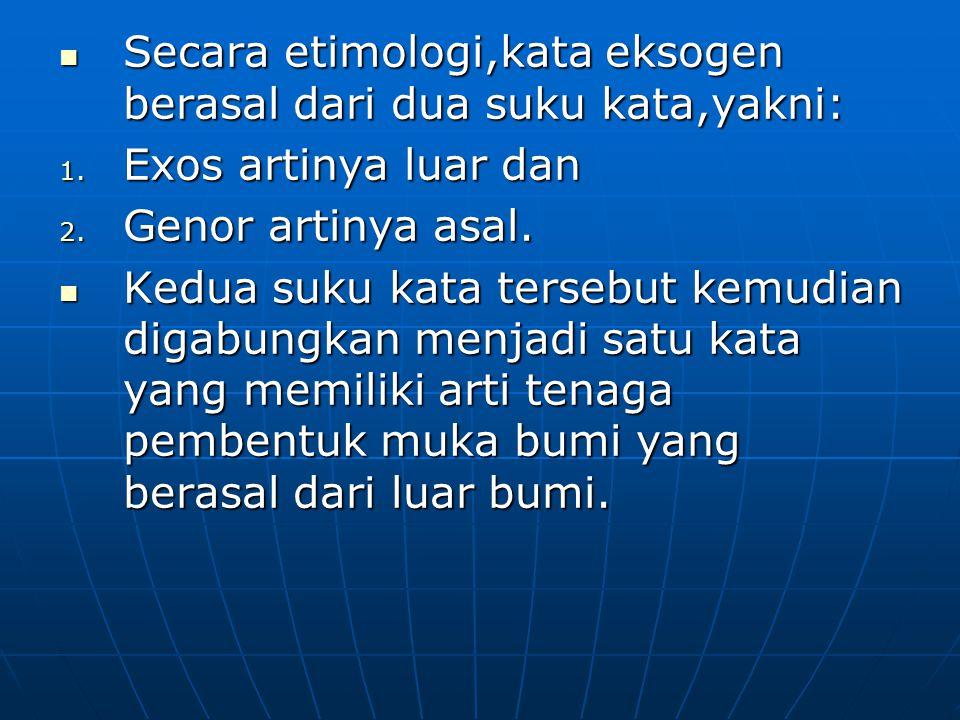 Secara etimologi,kata eksogen berasal dari dua suku kata,yakni: 1. E xos artinya luar dan 2. G enor artinya asal. Kedua suku kata tersebut kemudian di