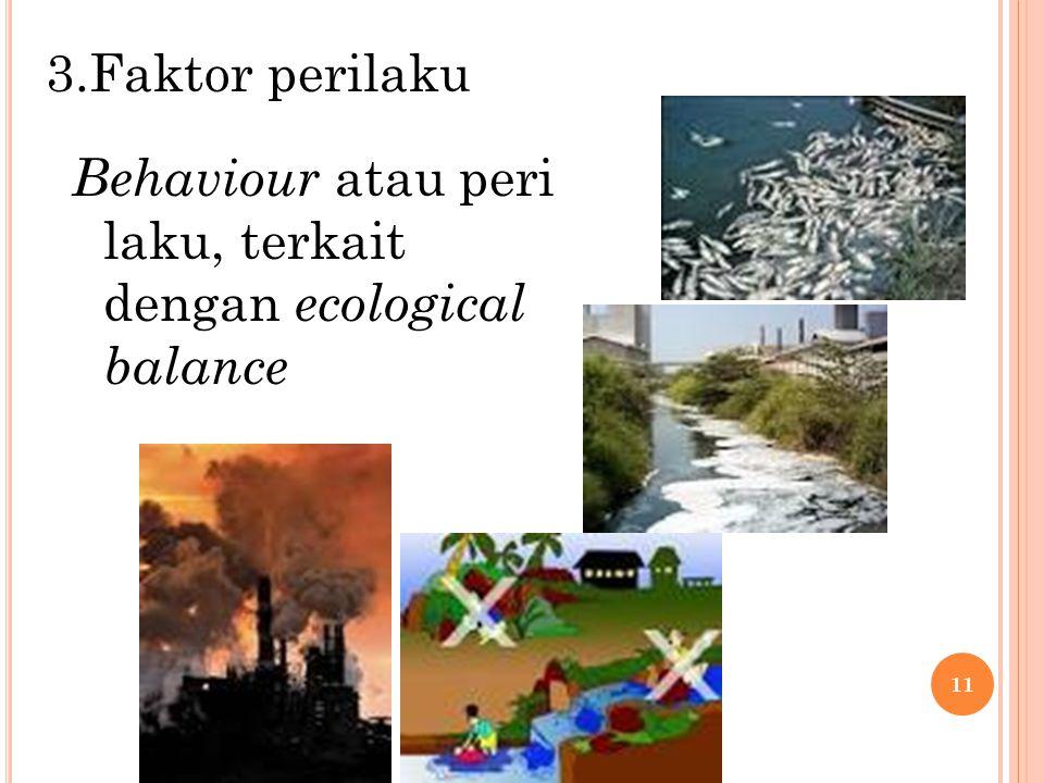 3.Faktor perilaku Behaviour atau peri laku, terkait dengan ecological balance 11