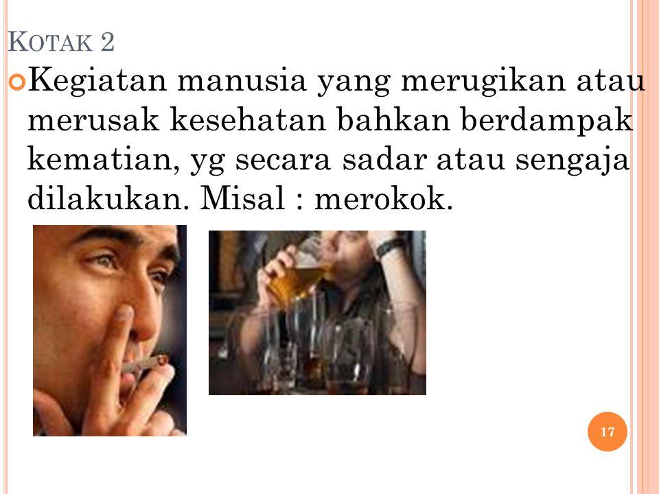 K OTAK 2 Kegiatan manusia yang merugikan atau merusak kesehatan bahkan berdampak kematian, yg secara sadar atau sengaja dilakukan. Misal : merokok. 17