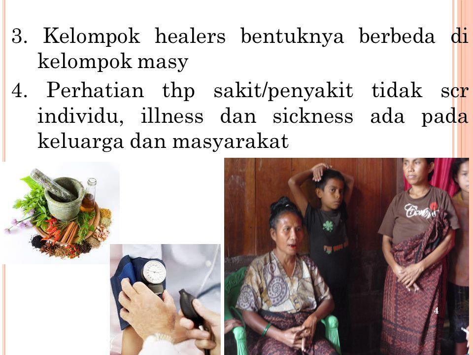 3. Kelompok healers bentuknya berbeda di kelompok masy 4. Perhatian thp sakit/penyakit tidak scr individu, illness dan sickness ada pada keluarga dan