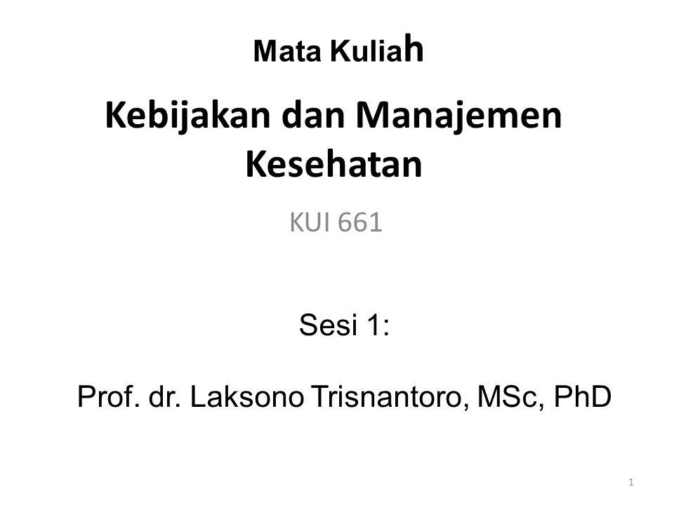 Kebijakan dan Manajemen Kesehatan KUI 661 Mata Kulia h Sesi 1: Prof. dr. Laksono Trisnantoro, MSc, PhD 1
