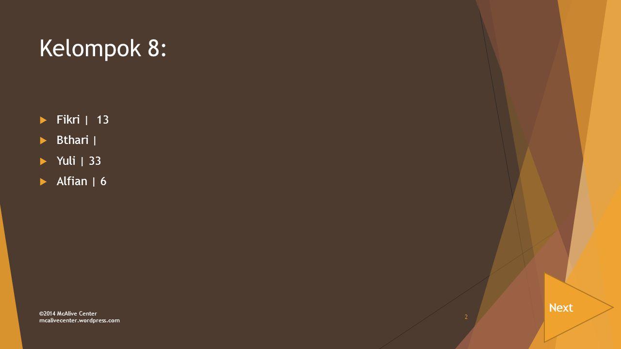 Kelompok 8:  Fikri | 13  Bthari |  Yuli | 33  Alfian | 6 Next ©2014 McAlive Center mcalivecenter.wordpress.com 2