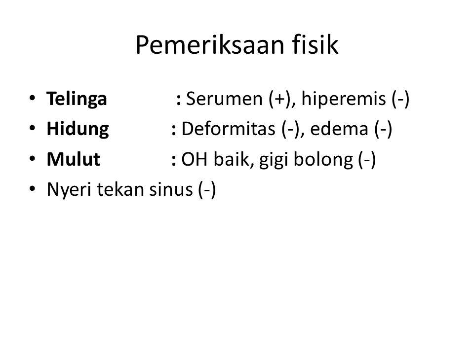 Pemeriksaan fisik Telinga : Serumen (+), hiperemis (-) Hidung: Deformitas (-), edema (-) Mulut: OH baik, gigi bolong (-) Nyeri tekan sinus (-)