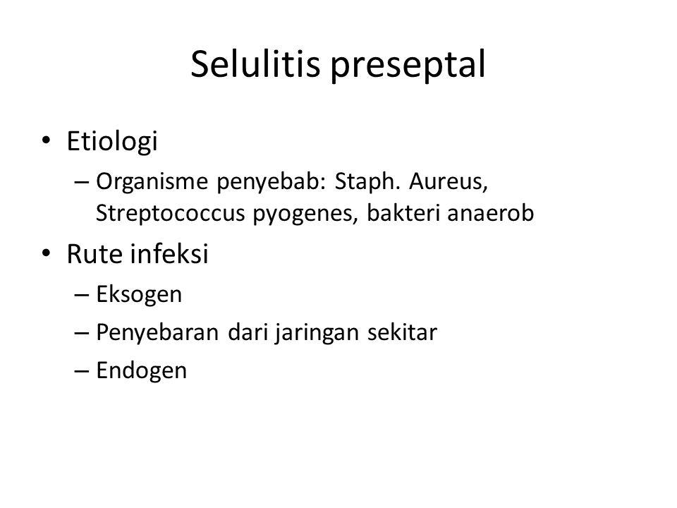 Selulitis preseptal Etiologi – Organisme penyebab: Staph. Aureus, Streptococcus pyogenes, bakteri anaerob Rute infeksi – Eksogen – Penyebaran dari jar
