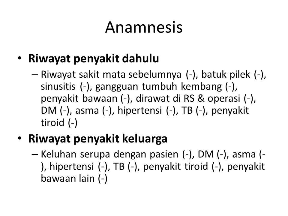Anamnesis Riwayat penyakit dahulu – Riwayat sakit mata sebelumnya (-), batuk pilek (-), sinusitis (-), gangguan tumbuh kembang (-), penyakit bawaan (-