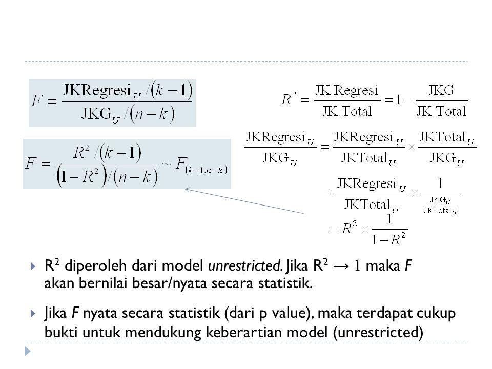  R 2 diperoleh dari model unrestricted. Jika R 2 → 1 maka F akan bernilai besar/nyata secara statistik.  Jika F nyata secara statistik (dari p value