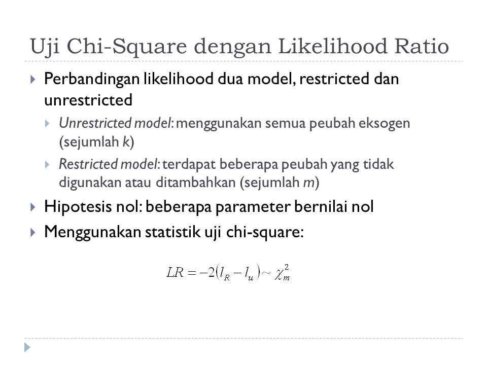 Uji Chi-Square dengan Likelihood Ratio  Perbandingan likelihood dua model, restricted dan unrestricted  Unrestricted model: menggunakan semua peubah