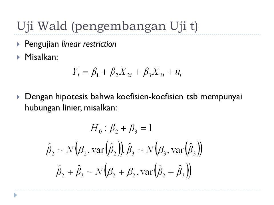 Uji Wald (pengembangan Uji t)  Pengujian linear restriction  Misalkan:  Dengan hipotesis bahwa koefisien-koefisien tsb mempunyai hubungan linier, m