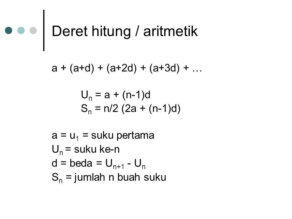 Deret hitung / aritmetik a + (a+d) + (a+2d) + (a+3d) + … U n = a + (n-1)d S n = n/2 (2a + (n-1)d) a = u 1 = suku pertama U n = suku ke-n d = beda = U n+1 - U n S n = jumlah n buah suku